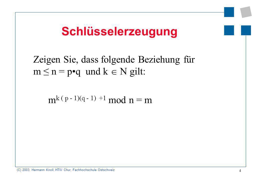 (C) 2003, Hermann Knoll, HTW Chur, Fachhochschule Ostschweiz 5 öffentlicher Schlüssel Öffentlicher Schlüssel: e, n Es wird eine Zahl e gewählt und zwar so: 1 < e < (n) und e teilerfremd zu (n) Berechnen Sie (n).