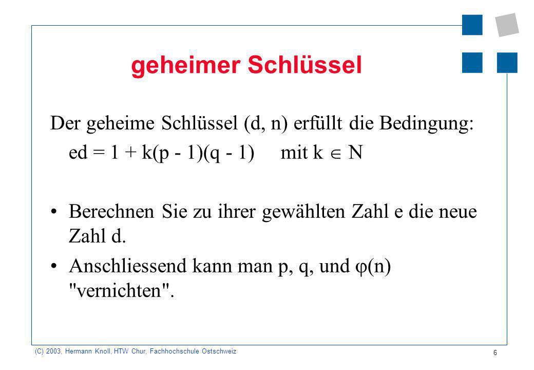 (C) 2003, Hermann Knoll, HTW Chur, Fachhochschule Ostschweiz 6 geheimer Schlüssel Der geheime Schlüssel (d, n) erfüllt die Bedingung: ed = 1 + k(p - 1)(q - 1) mit k N Berechnen Sie zu ihrer gewählten Zahl e die neue Zahl d.