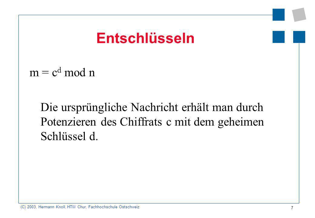 (C) 2003, Hermann Knoll, HTW Chur, Fachhochschule Ostschweiz 7 Entschlüsseln m = c d mod n Die ursprüngliche Nachricht erhält man durch Potenzieren des Chiffrats c mit dem geheimen Schlüssel d.
