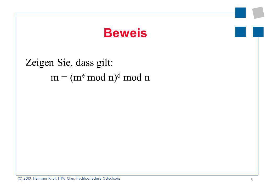 (C) 2003, Hermann Knoll, HTW Chur, Fachhochschule Ostschweiz 8 Beweis Zeigen Sie, dass gilt: m = (m e mod n) d mod n