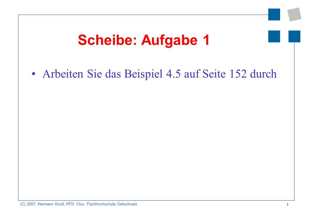 1 (C) 2007, Hermann Knoll, HTW Chur, Fachhochschule Ostschweiz Scheibe: Aufgabe 1 Arbeiten Sie das Beispiel 4.5 auf Seite 152 durch