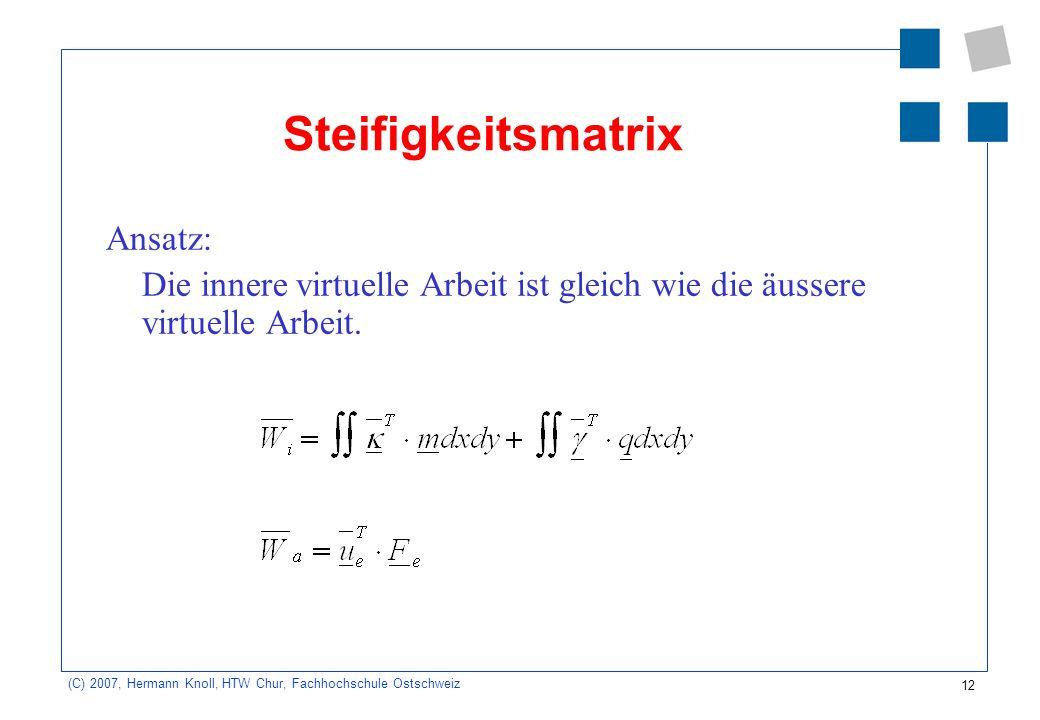 12 (C) 2007, Hermann Knoll, HTW Chur, Fachhochschule Ostschweiz Steifigkeitsmatrix Ansatz: Die innere virtuelle Arbeit ist gleich wie die äussere virtuelle Arbeit.