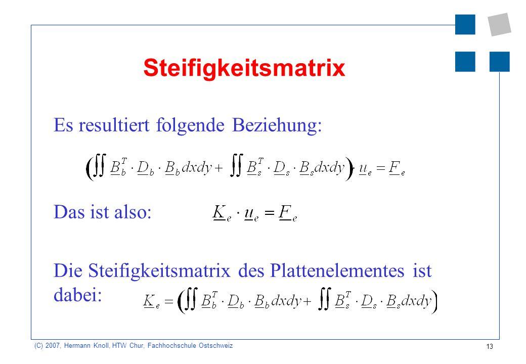 13 (C) 2007, Hermann Knoll, HTW Chur, Fachhochschule Ostschweiz Steifigkeitsmatrix Es resultiert folgende Beziehung: Das ist also: Die Steifigkeitsmatrix des Plattenelementes ist dabei: