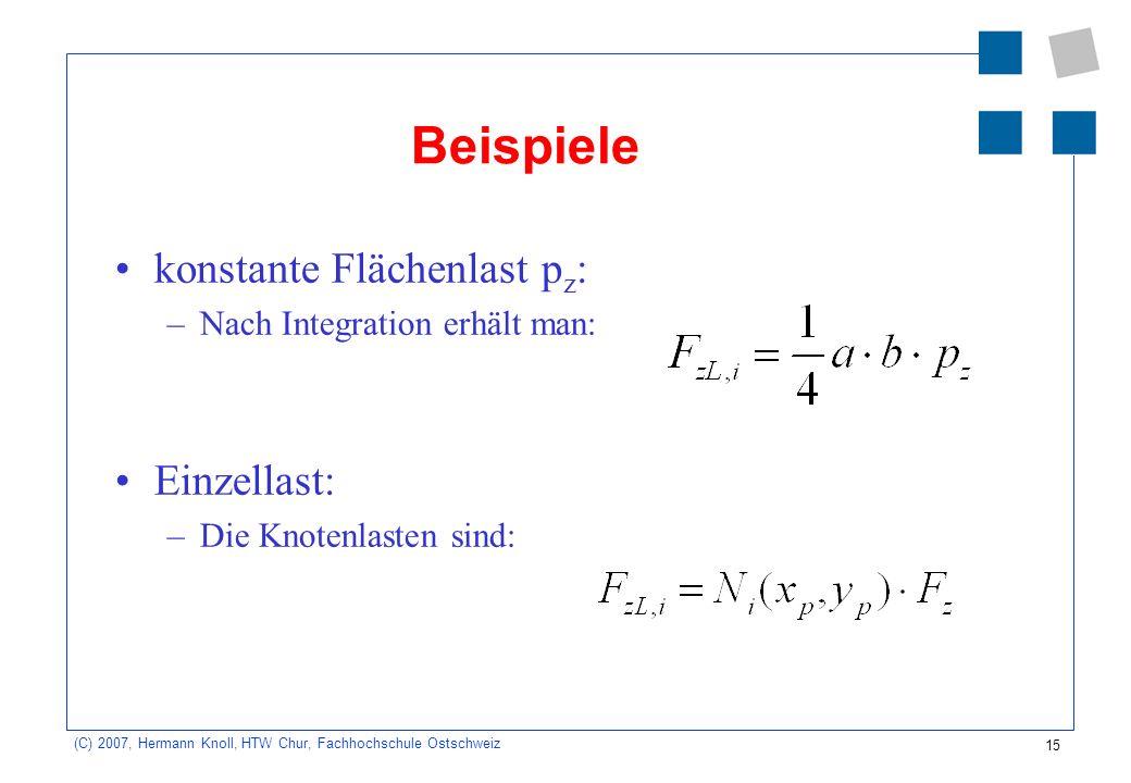15 (C) 2007, Hermann Knoll, HTW Chur, Fachhochschule Ostschweiz Beispiele konstante Flächenlast p z : –Nach Integration erhält man: Einzellast: –Die Knotenlasten sind: