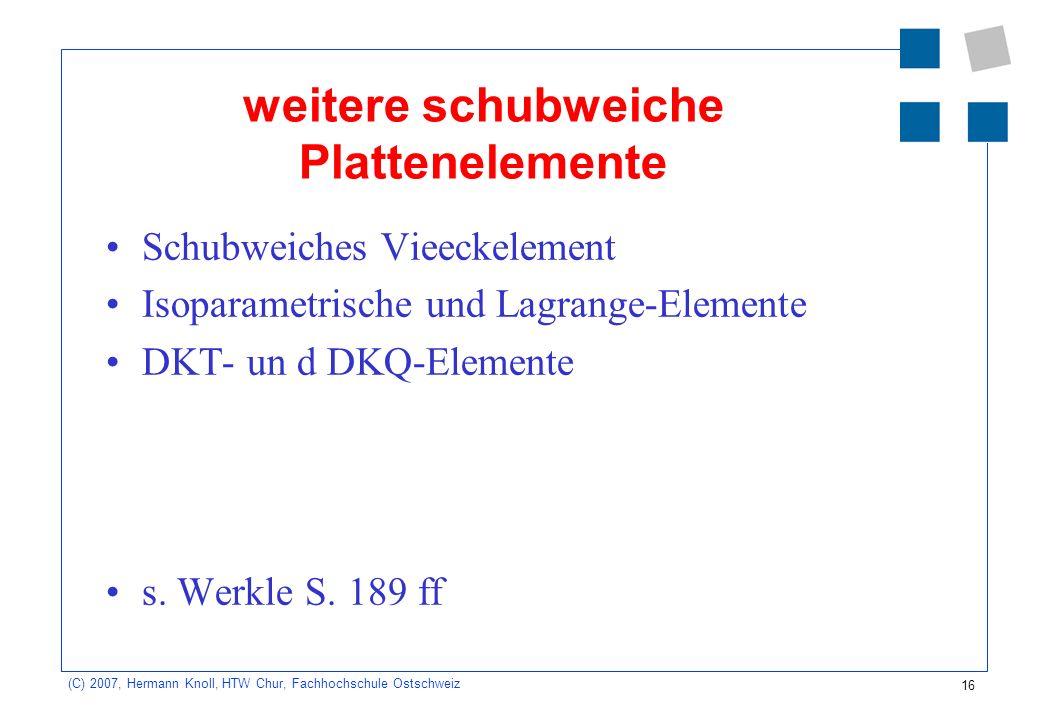 16 (C) 2007, Hermann Knoll, HTW Chur, Fachhochschule Ostschweiz weitere schubweiche Plattenelemente Schubweiches Vieeckelement Isoparametrische und Lagrange-Elemente DKT- un d DKQ-Elemente s.