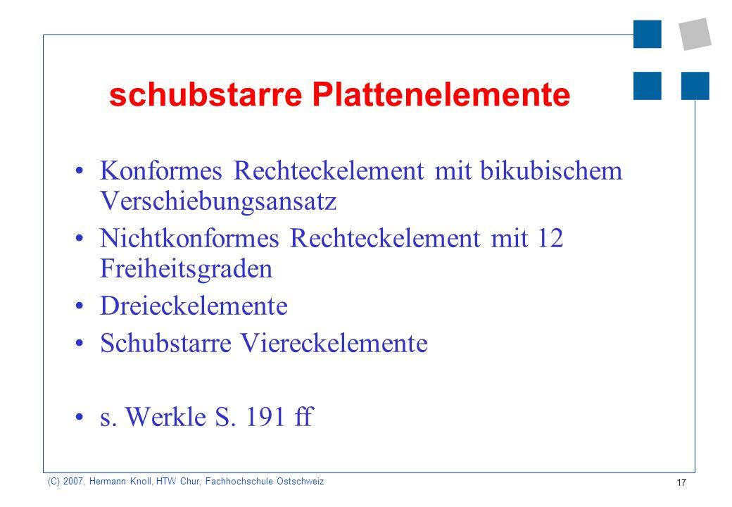 17 (C) 2007, Hermann Knoll, HTW Chur, Fachhochschule Ostschweiz schubstarre Plattenelemente Konformes Rechteckelement mit bikubischem Verschiebungsansatz Nichtkonformes Rechteckelement mit 12 Freiheitsgraden Dreieckelemente Schubstarre Viereckelemente s.
