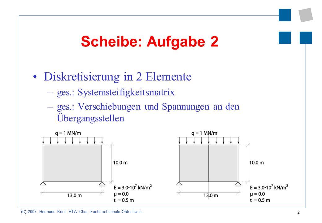 2 (C) 2007, Hermann Knoll, HTW Chur, Fachhochschule Ostschweiz Scheibe: Aufgabe 2 Diskretisierung in 2 Elemente –ges.: Systemsteifigkeitsmatrix –ges.: Verschiebungen und Spannungen an den Übergangsstellen