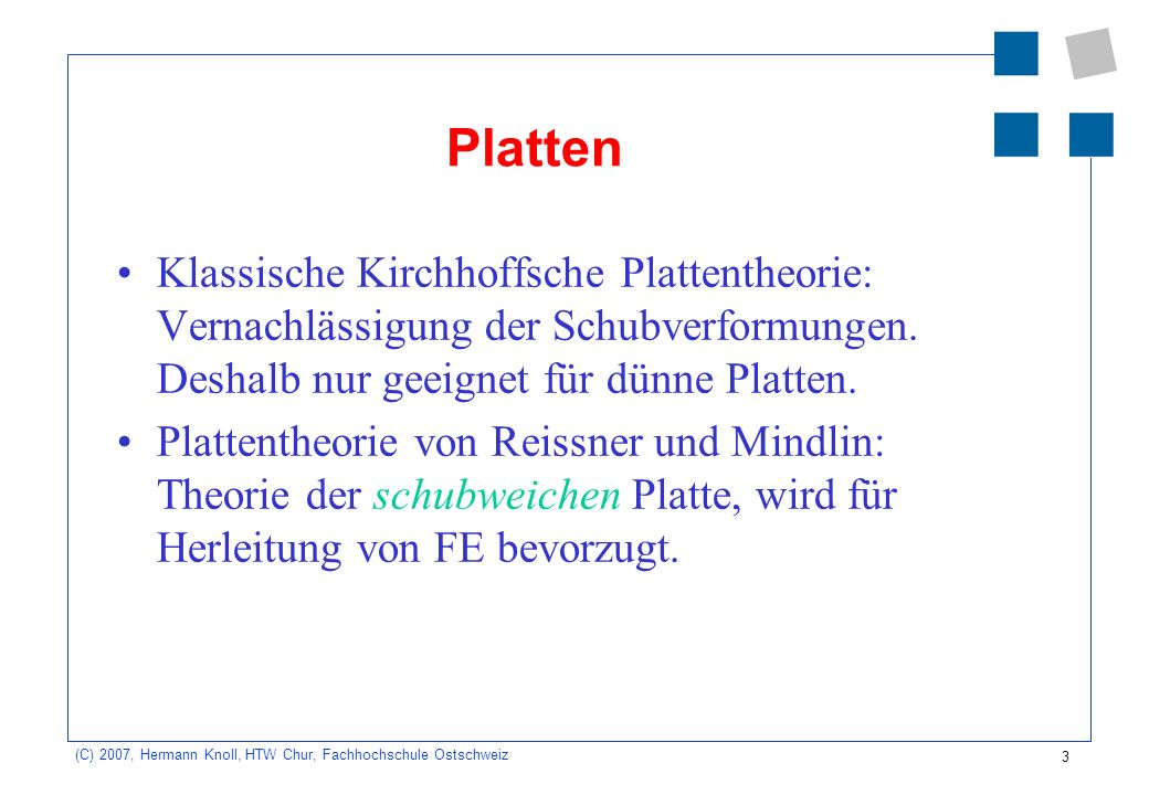 3 (C) 2007, Hermann Knoll, HTW Chur, Fachhochschule Ostschweiz Platten Klassische Kirchhoffsche Plattentheorie: Vernachlässigung der Schubverformungen.