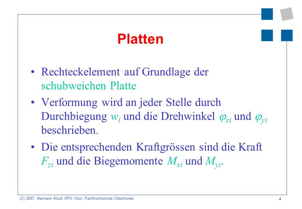 4 (C) 2007, Hermann Knoll, HTW Chur, Fachhochschule Ostschweiz Platten Rechteckelement auf Grundlage der schubweichen Platte Verformung wird an jeder Stelle durch Durchbiegung w i und die Drehwinkel xi und yi beschrieben.