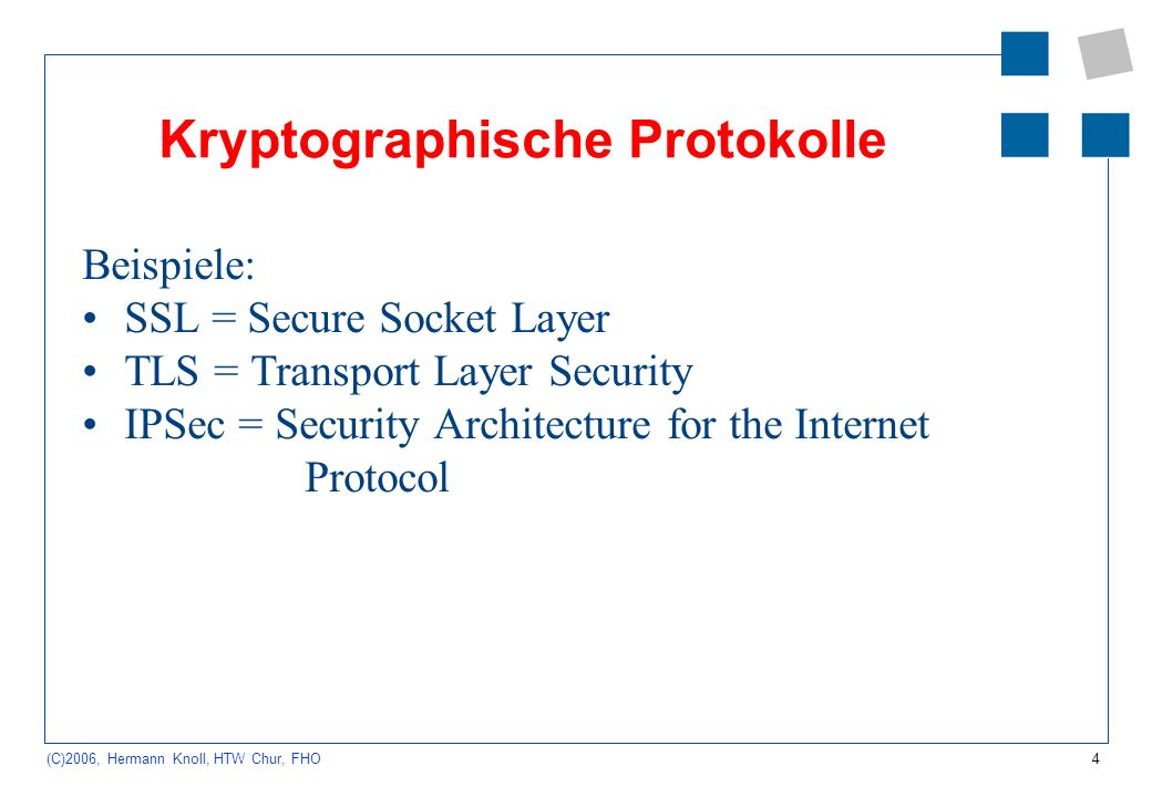 4 (C)2006, Hermann Knoll, HTW Chur, FHO Kryptographische Protokolle Beispiele: SSL = Secure Socket Layer TLS = Transport Layer Security IPSec = Security Architecture for the Internet Protocol