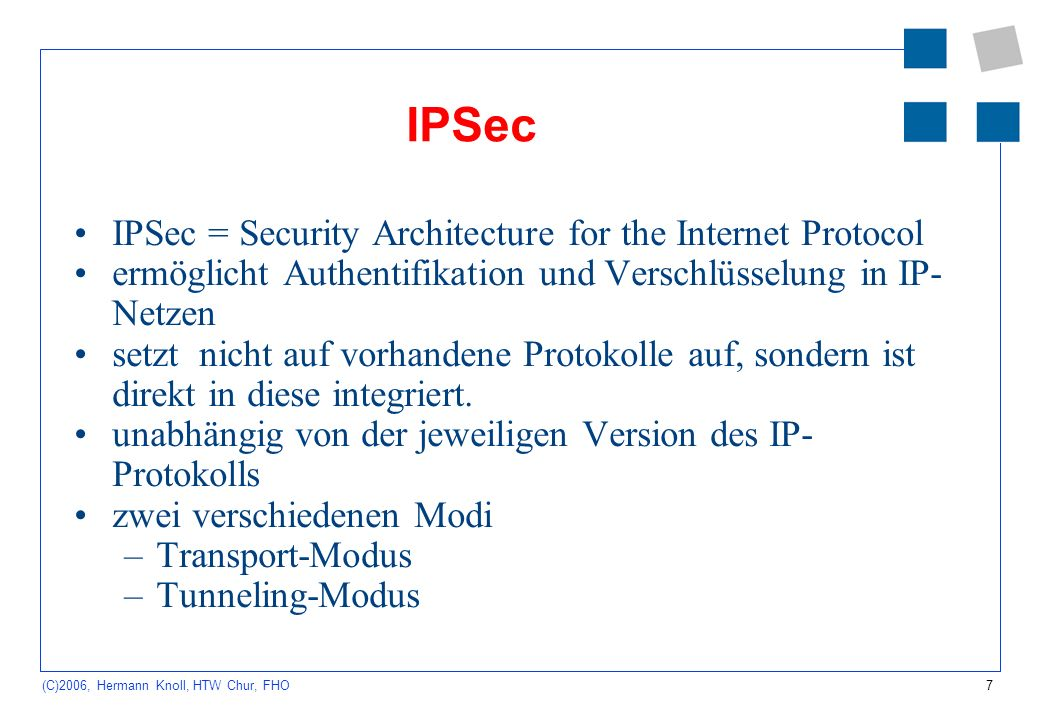 7 (C)2006, Hermann Knoll, HTW Chur, FHO IPSec IPSec = Security Architecture for the Internet Protocol ermöglicht Authentifikation und Verschlüsselung