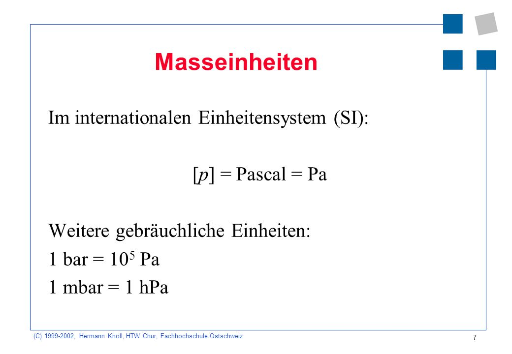 (C) 1999-2002, Hermann Knoll, HTW Chur, Fachhochschule Ostschweiz 7 Masseinheiten Im internationalen Einheitensystem (SI): [p] = Pascal = Pa Weitere g