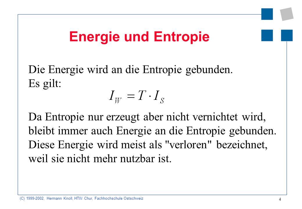(C) 1999-2002, Hermann Knoll, HTW Chur, Fachhochschule Ostschweiz 4 Energie und Entropie Die Energie wird an die Entropie gebunden. Es gilt: Da Entrop