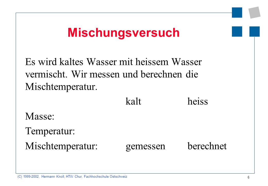 (C) 1999-2002, Hermann Knoll, HTW Chur, Fachhochschule Ostschweiz 6 Mischungsversuch Es wird kaltes Wasser mit heissem Wasser vermischt. Wir messen un