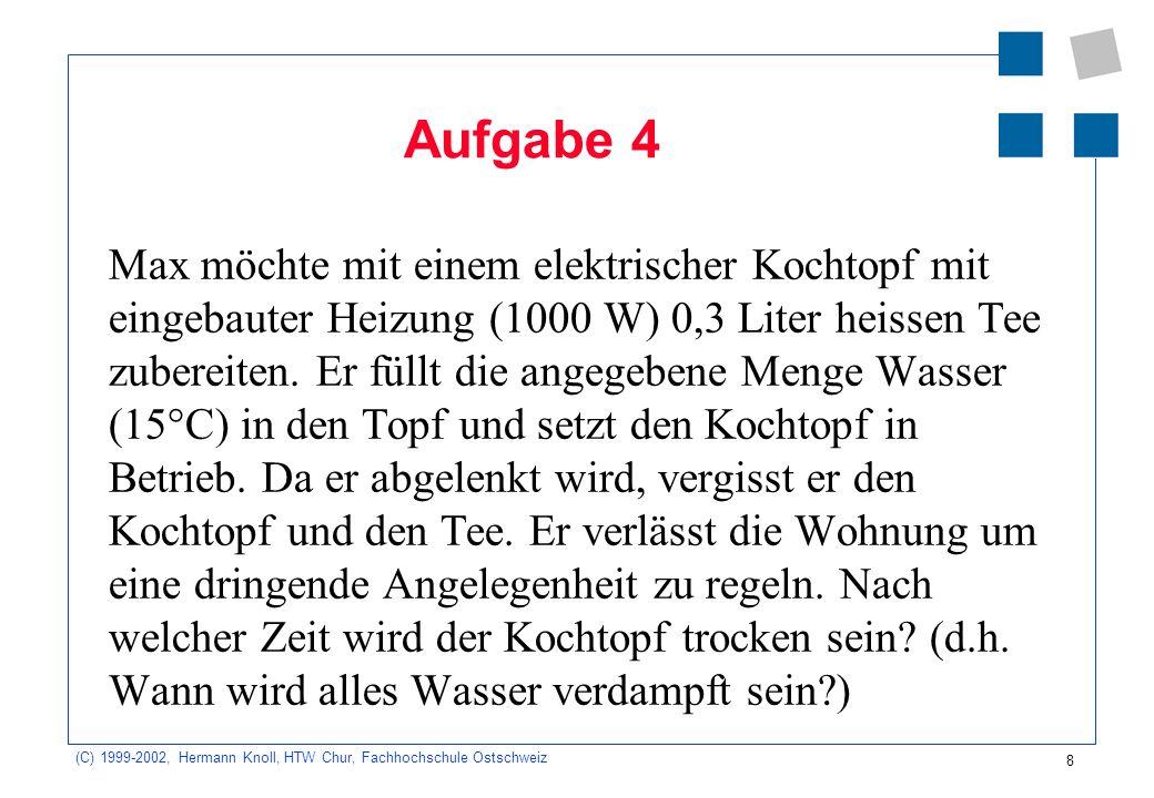 (C) 1999-2002, Hermann Knoll, HTW Chur, Fachhochschule Ostschweiz 8 Aufgabe 4 Max möchte mit einem elektrischer Kochtopf mit eingebauter Heizung (1000