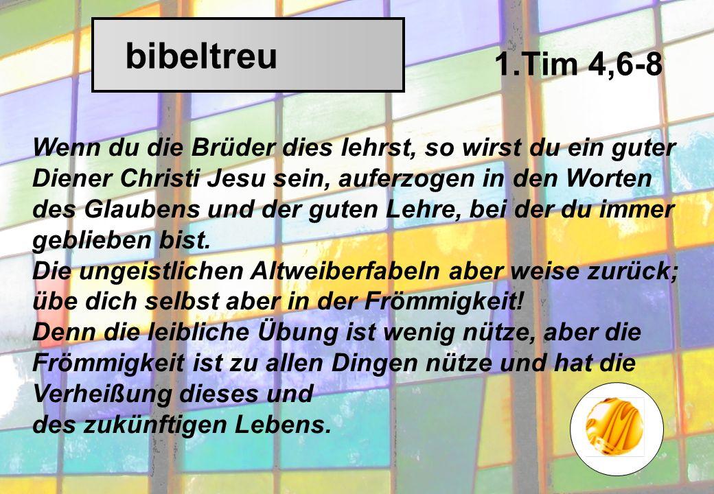 bibeltreu Wenn du die Brüder dies lehrst, so wirst du ein guter Diener Christi Jesu sein, auferzogen in den Worten des Glaubens und der guten Lehre, bei der du immer geblieben bist.