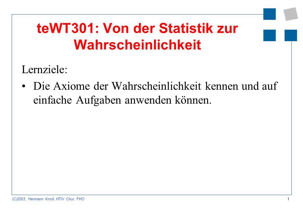 1 (C)2003, Hermann Knoll, HTW Chur, FHO teWT301: Von der Statistik zur Wahrscheinlichkeit Lernziele: Die Axiome der Wahrscheinlichkeit kennen und auf