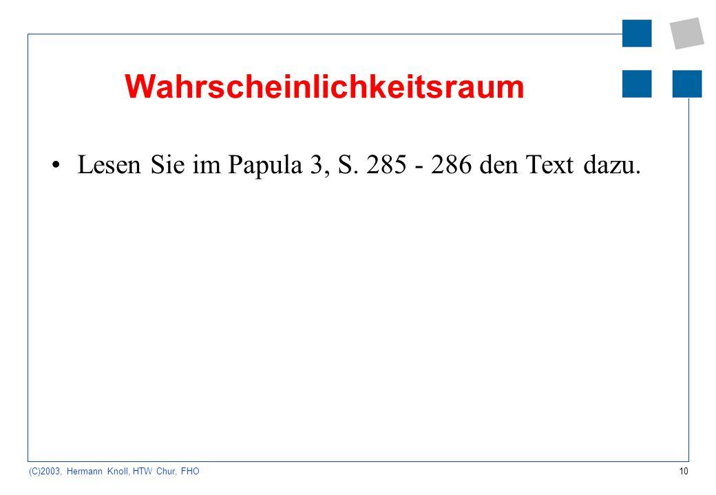 10 (C)2003, Hermann Knoll, HTW Chur, FHO Wahrscheinlichkeitsraum Lesen Sie im Papula 3, S. 285 - 286 den Text dazu.