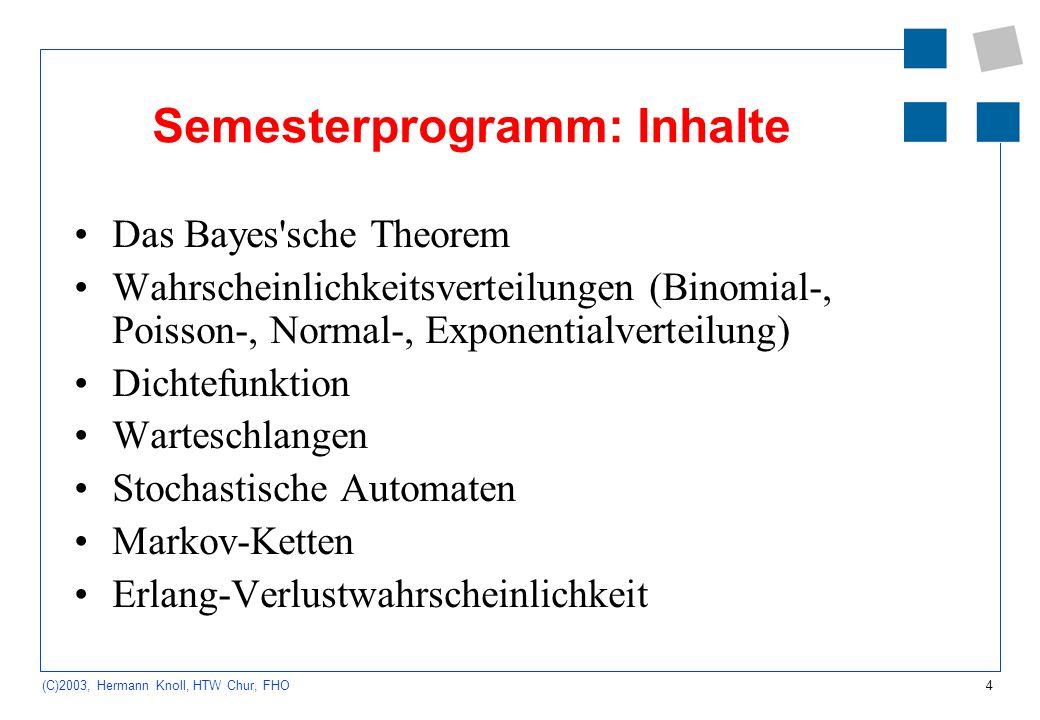 4 (C)2003, Hermann Knoll, HTW Chur, FHO Semesterprogramm: Inhalte Das Bayes'sche Theorem Wahrscheinlichkeitsverteilungen (Binomial-, Poisson-, Normal-