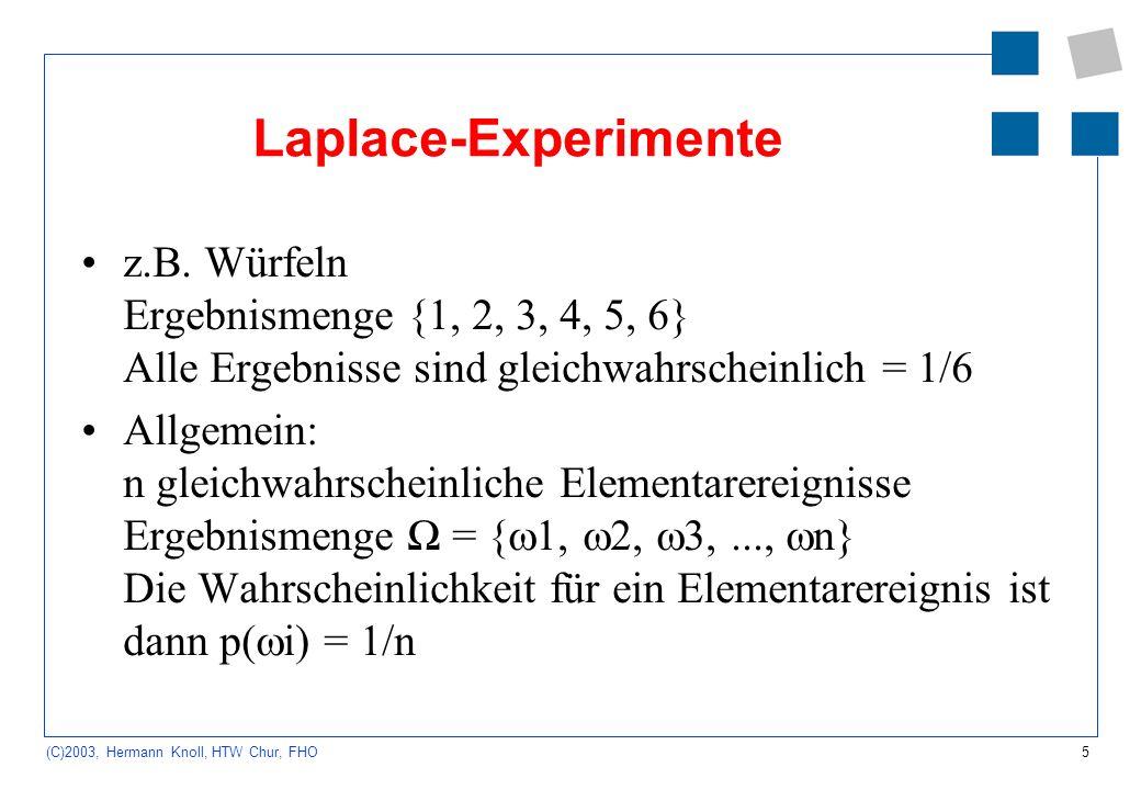 5 (C)2003, Hermann Knoll, HTW Chur, FHO Laplace-Experimente z.B. Würfeln Ergebnismenge {1, 2, 3, 4, 5, 6} Alle Ergebnisse sind gleichwahrscheinlich =