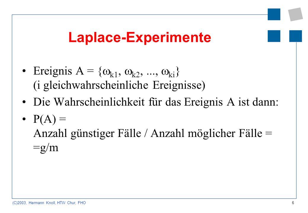 6 (C)2003, Hermann Knoll, HTW Chur, FHO Laplace-Experimente Ereignis A = { k1, k2,..., ki } (i gleichwahrscheinliche Ereignisse) Die Wahrscheinlichkei