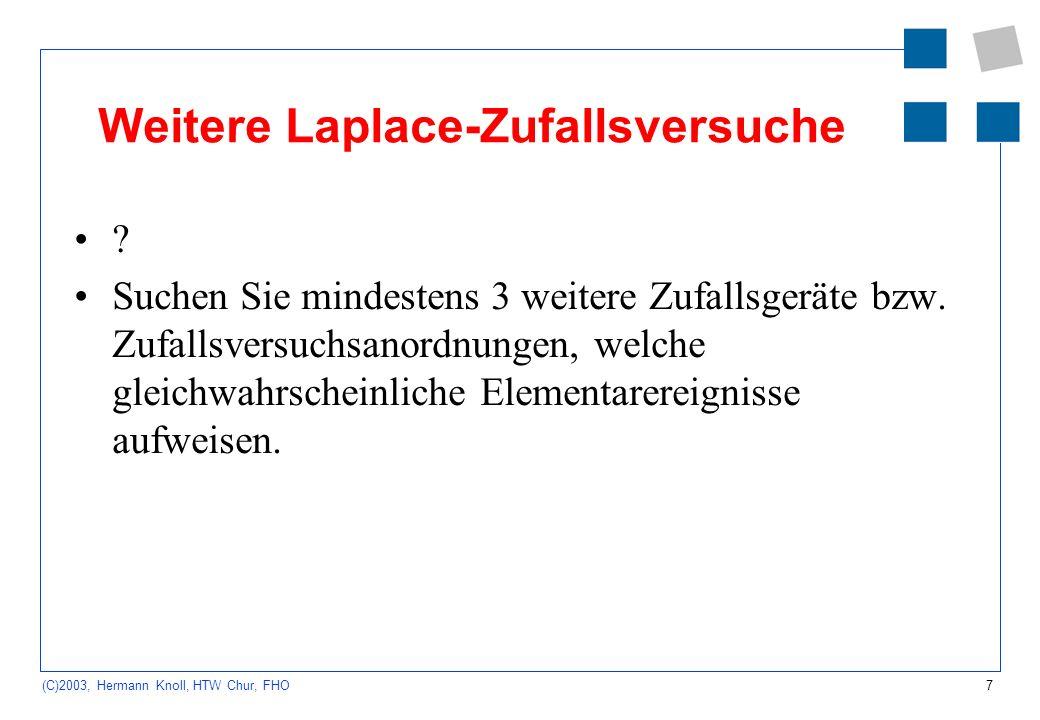 7 (C)2003, Hermann Knoll, HTW Chur, FHO Weitere Laplace-Zufallsversuche ? Suchen Sie mindestens 3 weitere Zufallsgeräte bzw. Zufallsversuchsanordnunge