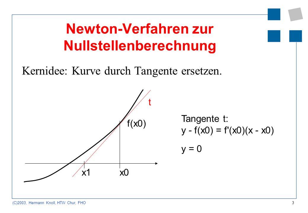 3 (C)2003, Hermann Knoll, HTW Chur, FHO Newton-Verfahren zur Nullstellenberechnung Kernidee: Kurve durch Tangente ersetzen. x0x1 t f(x0) Tangente t: y