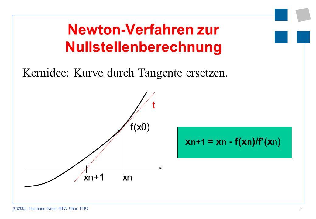 5 (C)2003, Hermann Knoll, HTW Chur, FHO Newton-Verfahren zur Nullstellenberechnung Kernidee: Kurve durch Tangente ersetzen. xnxn+1 t f(x0) x n+1 = x n