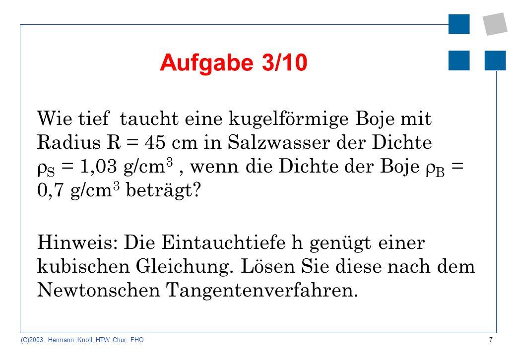 7 (C)2003, Hermann Knoll, HTW Chur, FHO Aufgabe 3/10 Wie tief taucht eine kugelförmige Boje mit Radius R = 45 cm in Salzwasser der Dichte S = 1,03 g/c