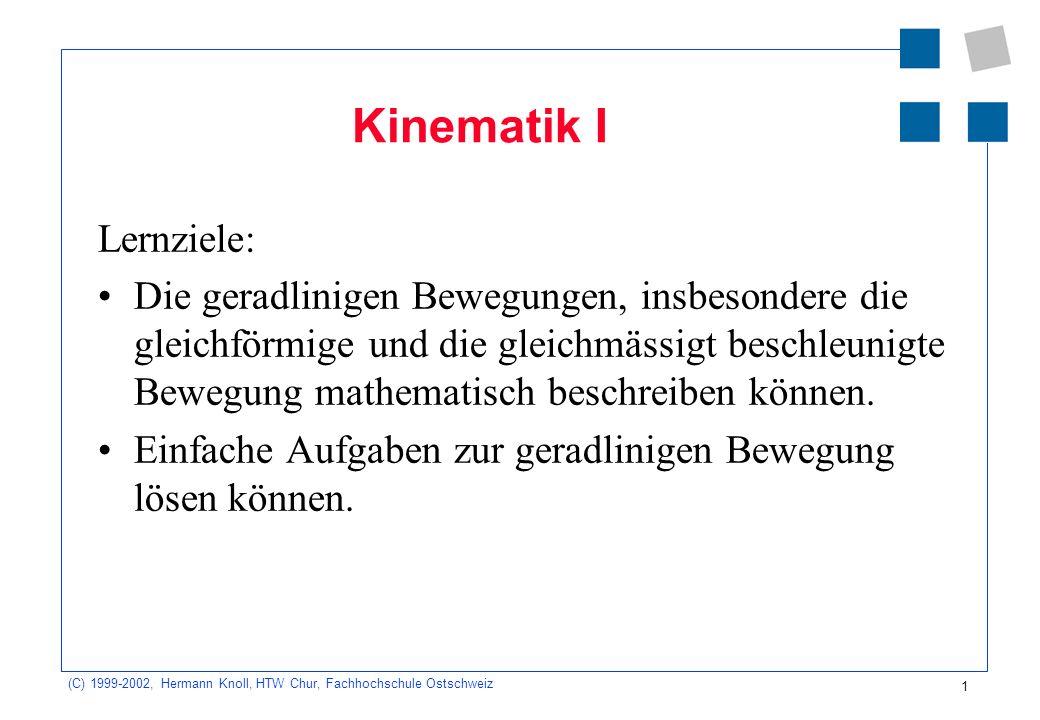 (C) 1999-2002, Hermann Knoll, HTW Chur, Fachhochschule Ostschweiz 1 Kinematik I Lernziele: Die geradlinigen Bewegungen, insbesondere die gleichförmige und die gleichmässigt beschleunigte Bewegung mathematisch beschreiben können.