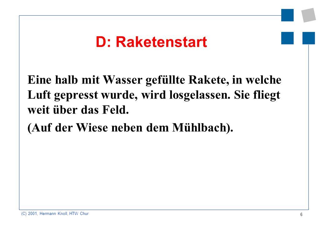 6 (C) 2001, Hermann Knoll, HTW Chur D: Raketenstart Eine halb mit Wasser gefüllte Rakete, in welche Luft gepresst wurde, wird losgelassen. Sie fliegt