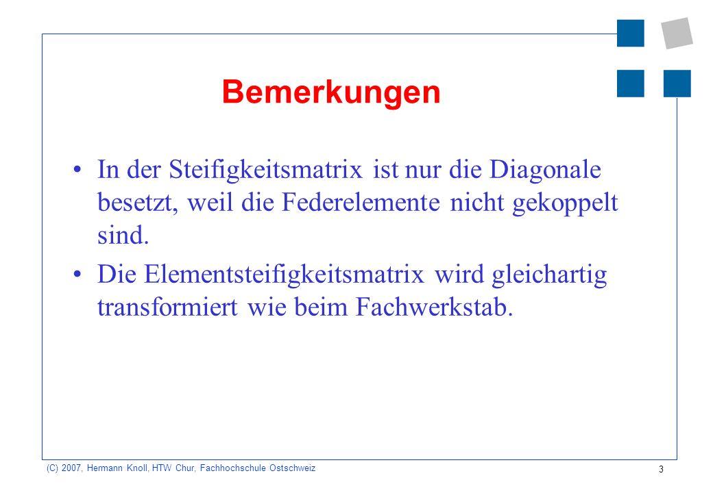 3 (C) 2007, Hermann Knoll, HTW Chur, Fachhochschule Ostschweiz Bemerkungen In der Steifigkeitsmatrix ist nur die Diagonale besetzt, weil die Federelem