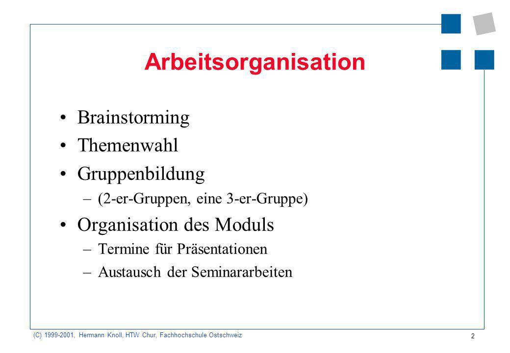 2 (C) 1999-2001, Hermann Knoll, HTW Chur, Fachhochschule Ostschweiz Arbeitsorganisation Brainstorming Themenwahl Gruppenbildung –(2-er-Gruppen, eine 3-er-Gruppe) Organisation des Moduls –Termine für Präsentationen –Austausch der Seminararbeiten