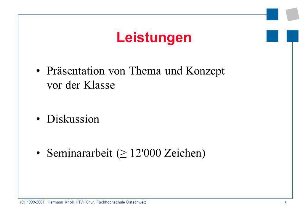 3 (C) 1999-2001, Hermann Knoll, HTW Chur, Fachhochschule Ostschweiz Leistungen Präsentation von Thema und Konzept vor der Klasse Diskussion Seminararbeit ( 12 000 Zeichen)