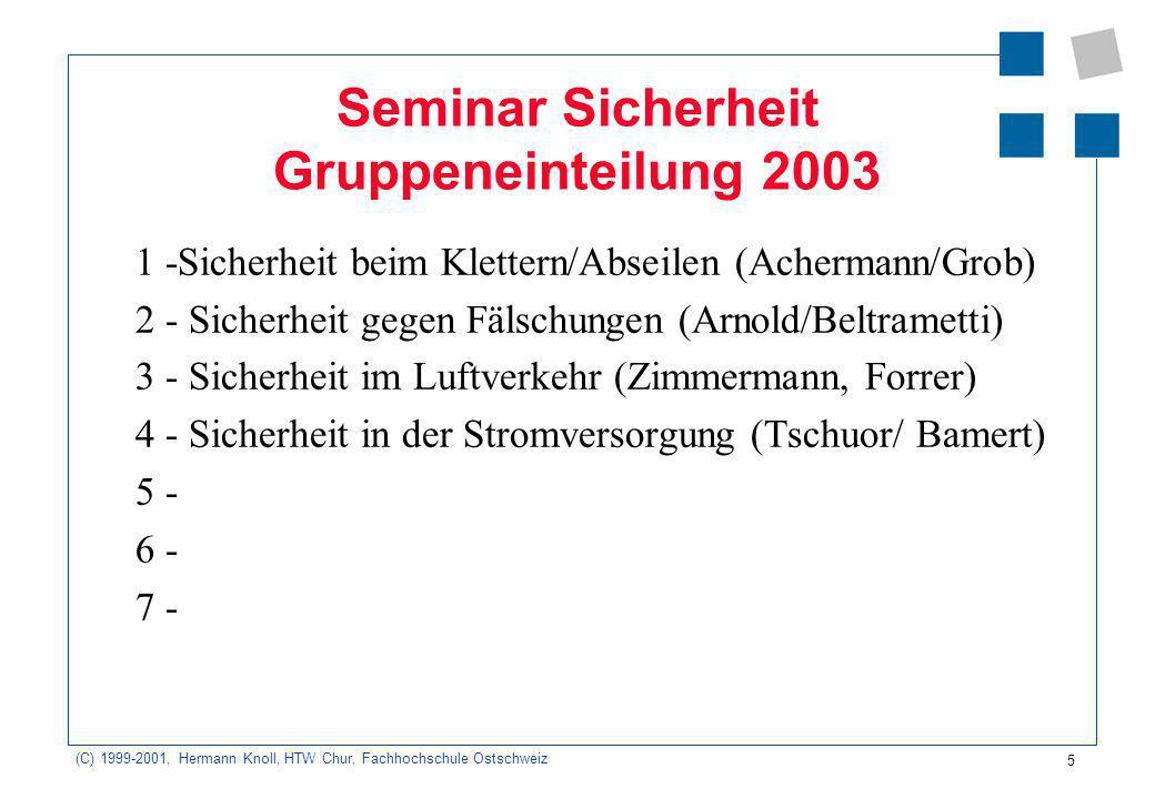 5 (C) 1999-2001, Hermann Knoll, HTW Chur, Fachhochschule Ostschweiz Seminar Sicherheit Gruppeneinteilung 2003 1 -Sicherheit beim Klettern/Abseilen (Achermann/Grob) 2 - Sicherheit gegen Fälschungen (Arnold/Beltrametti) 3 - Sicherheit im Luftverkehr (Zimmermann, Forrer) 4 - Sicherheit in der Stromversorgung (Tschuor/ Bamert) 5 - 6 - 7 -