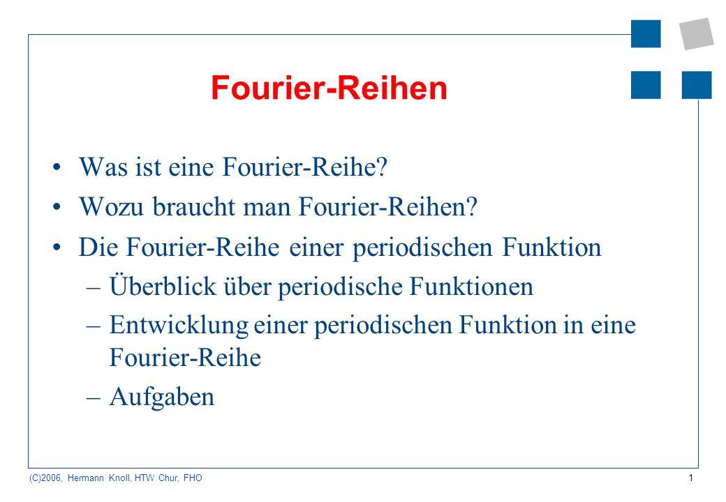 1 (C)2006, Hermann Knoll, HTW Chur, FHO Fourier-Reihen Was ist eine Fourier-Reihe? Wozu braucht man Fourier-Reihen? Die Fourier-Reihe einer periodisch