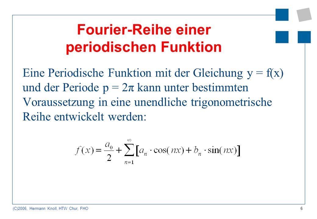 6 (C)2006, Hermann Knoll, HTW Chur, FHO Fourier-Reihe einer periodischen Funktion Eine Periodische Funktion mit der Gleichung y = f(x) und der Periode