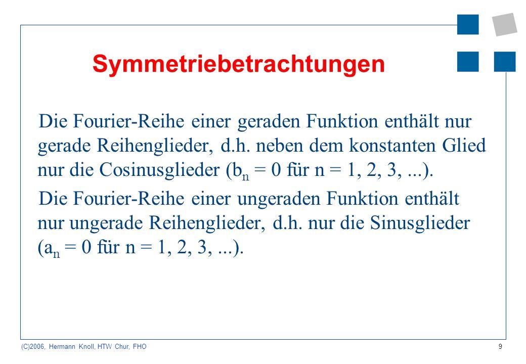 9 (C)2006, Hermann Knoll, HTW Chur, FHO Symmetriebetrachtungen Die Fourier-Reihe einer geraden Funktion enthält nur gerade Reihenglieder, d.h. neben d