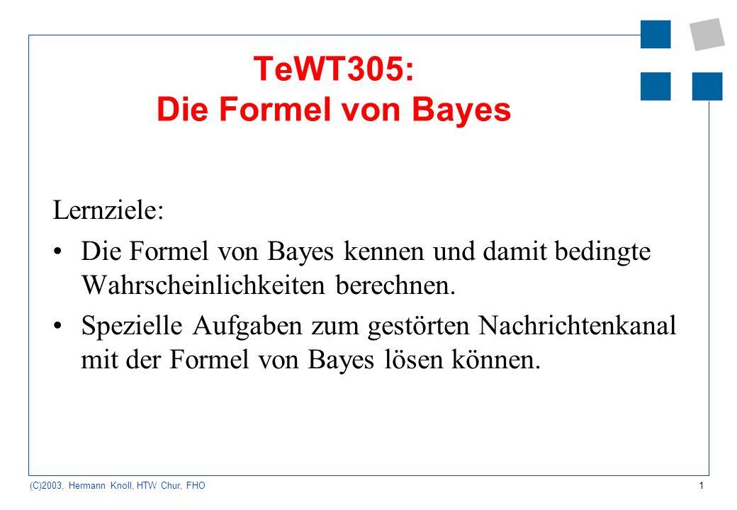 1 (C)2003, Hermann Knoll, HTW Chur, FHO TeWT305: Die Formel von Bayes Lernziele: Die Formel von Bayes kennen und damit bedingte Wahrscheinlichkeiten berechnen.