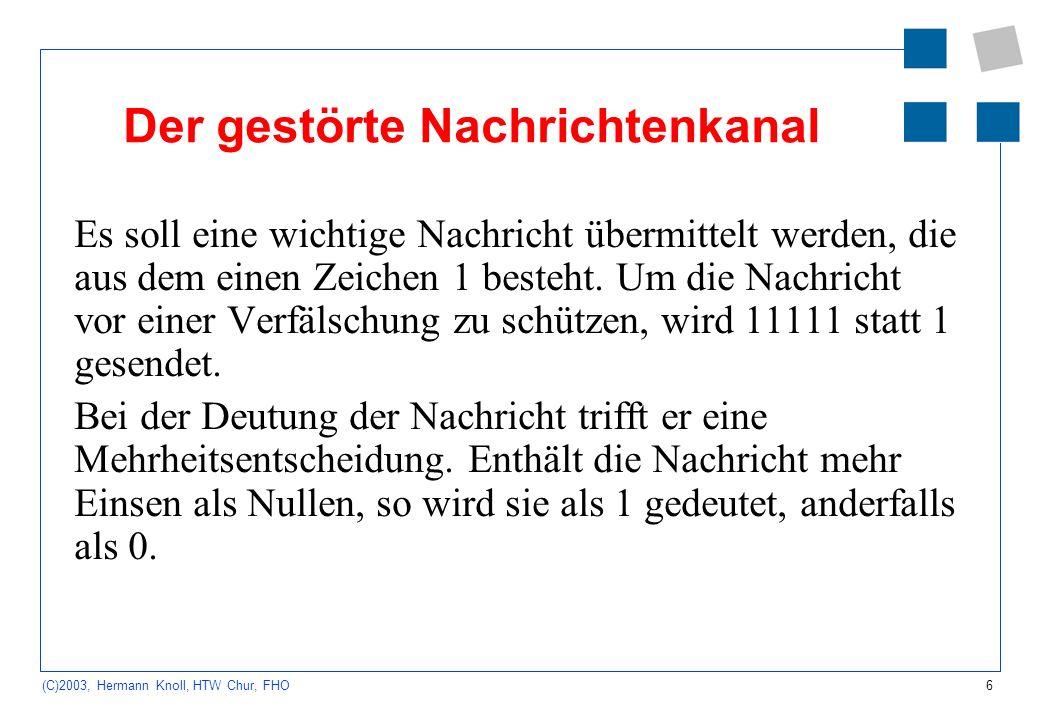 6 (C)2003, Hermann Knoll, HTW Chur, FHO Der gestörte Nachrichtenkanal Es soll eine wichtige Nachricht übermittelt werden, die aus dem einen Zeichen 1 besteht.