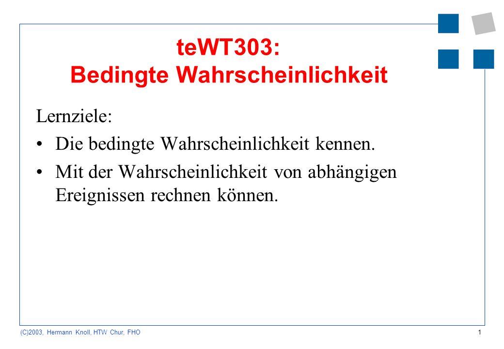 1 (C)2003, Hermann Knoll, HTW Chur, FHO teWT303: Bedingte Wahrscheinlichkeit Lernziele: Die bedingte Wahrscheinlichkeit kennen. Mit der Wahrscheinlich