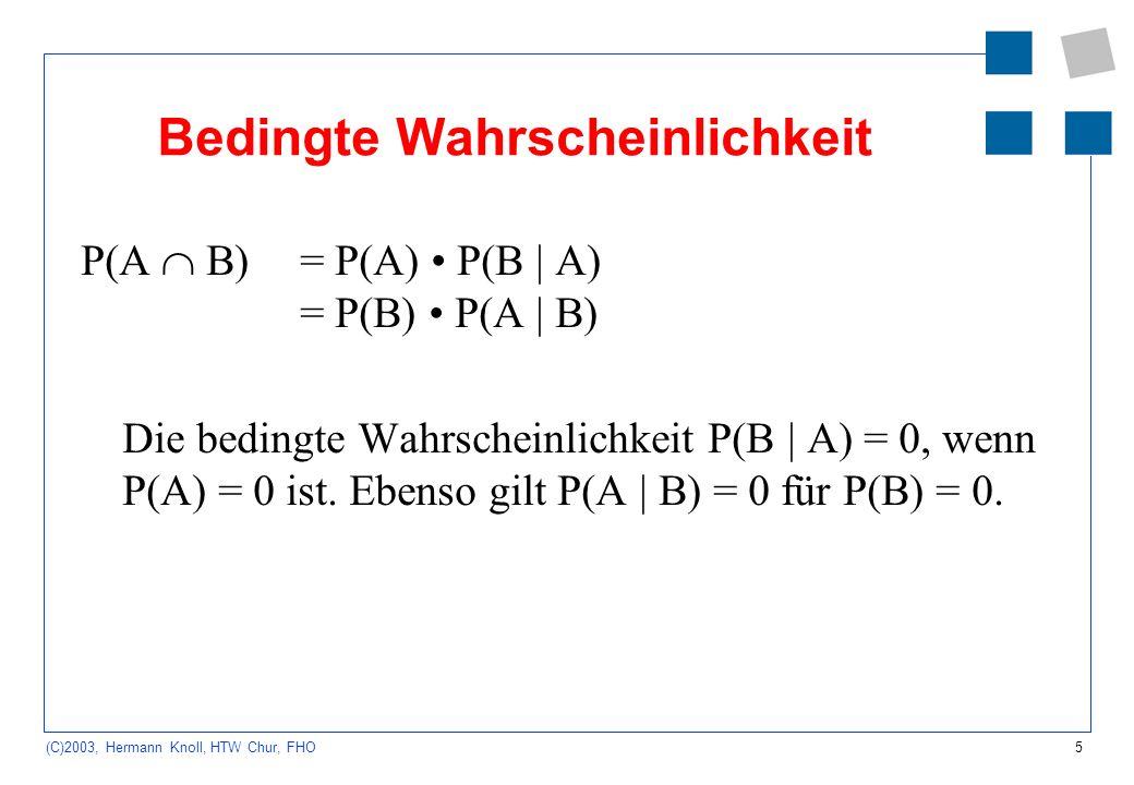 5 (C)2003, Hermann Knoll, HTW Chur, FHO Bedingte Wahrscheinlichkeit P(A B) = P(A) P(B | A) = P(B) P(A | B) Die bedingte Wahrscheinlichkeit P(B | A) =