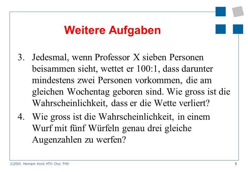 8 (C)2003, Hermann Knoll, HTW Chur, FHO Weitere Aufgaben 3.Jedesmal, wenn Professor X sieben Personen beisammen sieht, wettet er 100:1, dass darunter