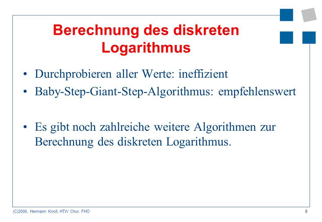 6 (C)2006, Hermann Knoll, HTW Chur, FHO Berechnung des diskreten Logarithmus Durchprobieren aller Werte: ineffizient Baby-Step-Giant-Step-Algorithmus: