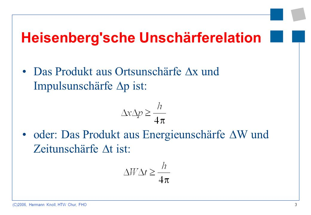 3 (C)2006, Hermann Knoll, HTW Chur, FHO Heisenberg'sche Unschärferelation Das Produkt aus Ortsunschärfe x und Impulsunschärfe p ist: oder: Das Produkt