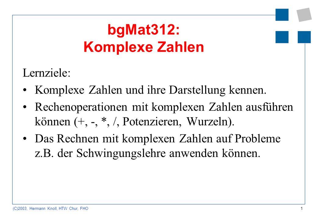 1 (C)2003, Hermann Knoll, HTW Chur, FHO bgMat312: Komplexe Zahlen Lernziele: Komplexe Zahlen und ihre Darstellung kennen. Rechenoperationen mit komple