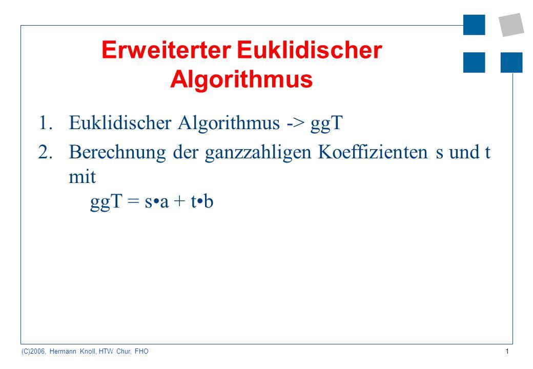 1 (C)2006, Hermann Knoll, HTW Chur, FHO Erweiterter Euklidischer Algorithmus 1.Euklidischer Algorithmus -> ggT 2.Berechnung der ganzzahligen Koeffizienten s und t mit ggT = sa + tb