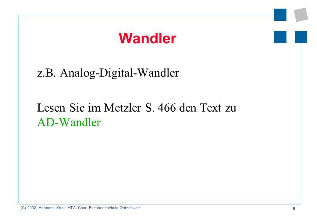 8 (C) 2002, Hermann Knoll, HTW Chur, Fachhochschule Ostschweiz Wandler z.B. Analog-Digital-Wandler Lesen Sie im Metzler S. 466 den Text zu AD-Wandler