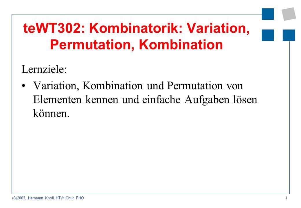 1 (C)2003, Hermann Knoll, HTW Chur, FHO teWT302: Kombinatorik: Variation, Permutation, Kombination Lernziele: Variation, Kombination und Permutation v