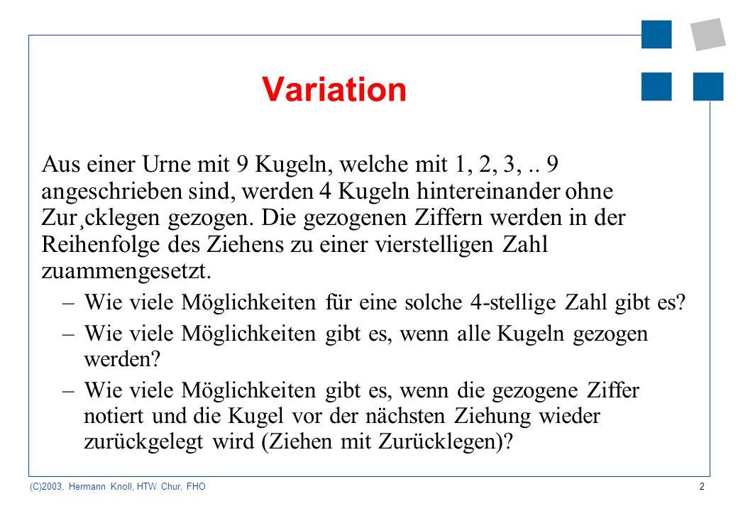 2 (C)2003, Hermann Knoll, HTW Chur, FHO Variation Aus einer Urne mit 9 Kugeln, welche mit 1, 2, 3,.. 9 angeschrieben sind, werden 4 Kugeln hintereinan